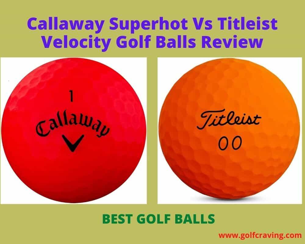 Callaway Superhot Vs Titleist Velocity Golf Balls Review